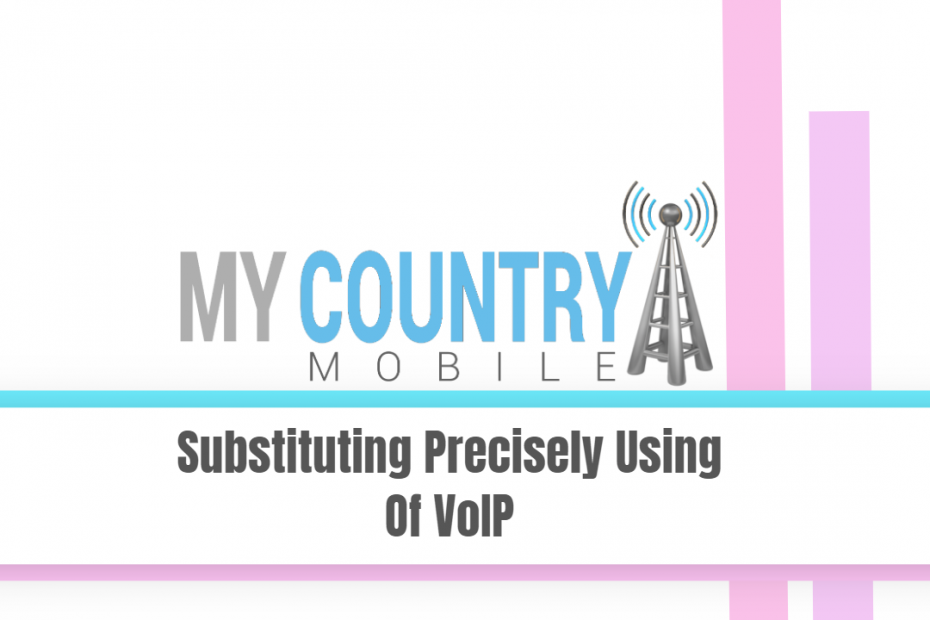 Substituting Precisely Using Of VoIP - My Country Mobile